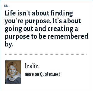 leslie: Life isn't about finding you're purpose. It's about going out and creating a purpose to be remembered by.