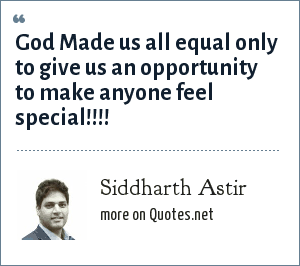 Siddharth Astir: God Made us all equal only to give us an opportunity to make anyone feel special!!!!