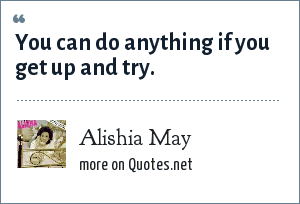 Alishia May: You can do anything if you get up and try.