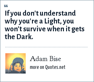 Adam Bise: If you don't understand why you're a Light, you won't survive when it gets the Dark.