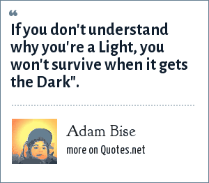 Adam Bise: If you don't understand why you're a Light, you won't survive when it gets the Dark