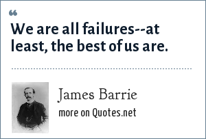 James Barrie: We are all failures--at least, the best of us are.