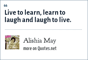Alishia May: Live to learn, learn to laugh and laugh to live.