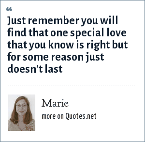 Marie: Just remember you will find that one special love that you know is right but for some reason just doesn't last