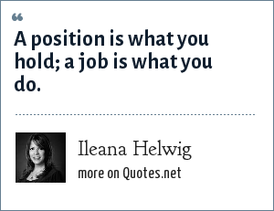Ileana Helwig: A position is what you hold; a job is what you do.