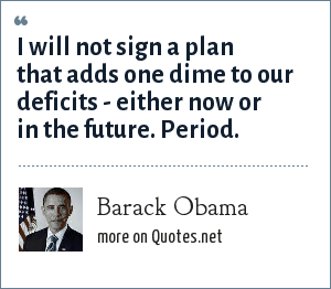 Barack Obama: I will not sign a plan that adds one dime to our deficits - either now or in the future. Period.