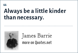 James Barrie: Always be a little kinder than necessary.