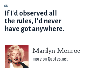 Marilyn Monroe: If I'd observed all the rules, I'd never have got anywhere.