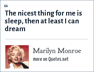 Marilyn Monroe: The nicest thing for me is sleep, then at least I can dream