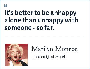 Marilyn Monroe: It's better to be unhappy alone than unhappy with someone - so far.