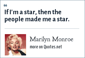 Marilyn Monroe: If I'm a star, then the people made me a star.