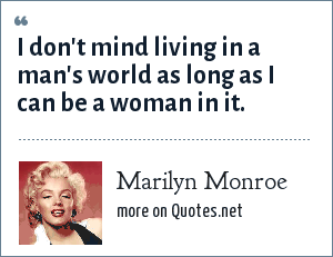 Marilyn Monroe: I don't mind living in a man's world as long as I can be a woman in it.