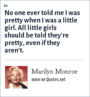 Marilyn Monroe: No one ever told me I was pretty when I was a little girl. All little girls should be told they're pretty, even if they aren't.