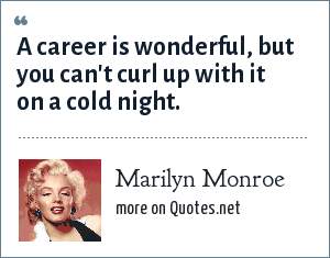 Marilyn Monroe: A career is wonderful, but you can't curl up with it on a cold night.