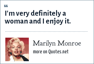 Marilyn Monroe: I'm very definitely a woman and I enjoy it.
