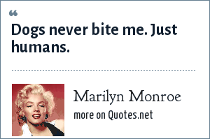 Marilyn Monroe: Dogs never bite me. Just humans.