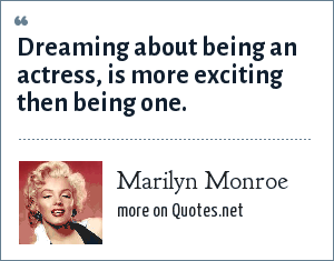 Marilyn Monroe: Dreaming about being an actress, is more exciting then being one.