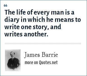 James Barrie: The life of every man is a diary in which he means to write one story, and writes another.