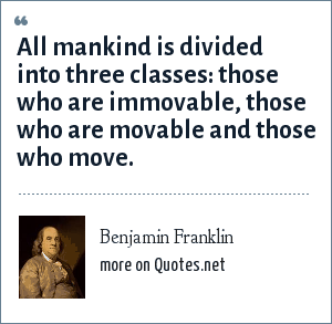 Benjamin Franklin: All mankind is divided into three classes: those who are immovable, those who are movable and those who move.