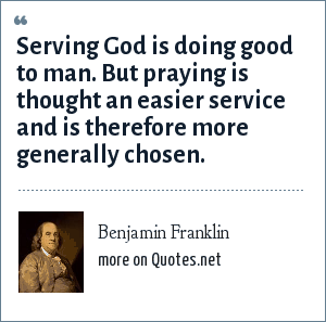 Benjamin Franklin: Serving God is doing good to man. But praying is thought an easier service and is therefore more generally chosen.