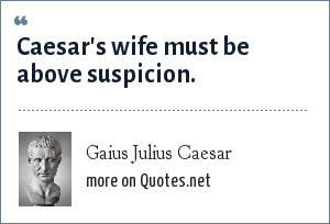 Gaius Julius Caesar: Caesar's wife must be above suspicion.