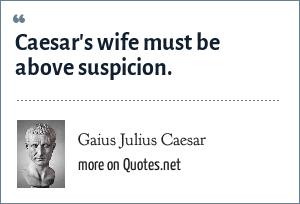 Gaius Julius Caesar: Caesar's wife must be above suspicion.