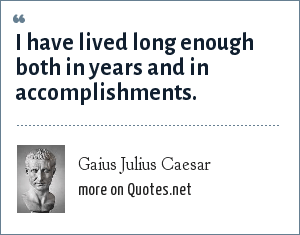 Gaius Julius Caesar: I have lived long enough both in years and in accomplishments.