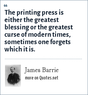 James Barrie: The printing press is either the greatest blessing or the greatest curse of modern times, sometimes one forgets which it is.