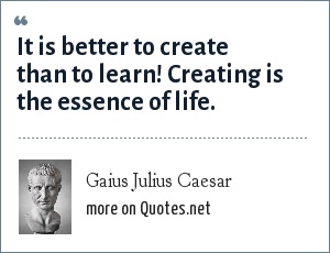 Gaius Julius Caesar: It is better to create than to learn! Creating is the essence of life.