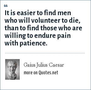 Gaius Julius Caesar: It is easier to find men who will volunteer to die, than to find those who are willing to endure pain with patience.