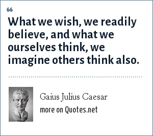 Gaius Julius Caesar: What we wish, we readily believe, and what we ourselves think, we imagine others think also.