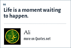 Ali: Life is a moment waiting to happen.