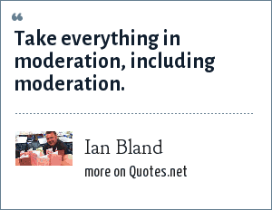 Ian Bland: Take everything in moderation, including moderation.