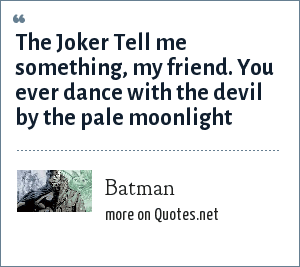 Batman: The Joker Tell me something, my friend. You ever dance with the devil by the pale moonlight
