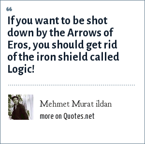 Mehmet Murat ildan: If you want to be shot down by the Arrows of Eros, you should get rid of the iron shield called Logic!