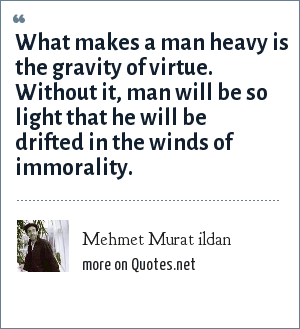 Mehmet Murat ildan: What makes a man heavy is the gravity of virtue. Without it, man will be so light that he will be drifted in the winds of immorality.