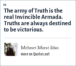 Mehmet Murat ildan: The army of Truth is the real Invincible Armada. Truths are always destined to be victorious.