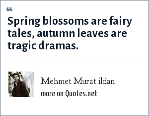 Mehmet Murat ildan: Spring blossoms are fairy tales, autumn leaves are tragic dramas.