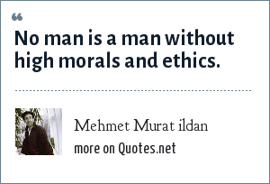 Mehmet Murat ildan: No man is a man without high morals and ethics.