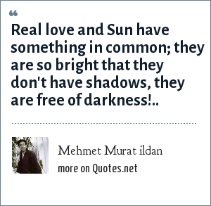 Mehmet Murat ildan: Real love and Sun have something in common; they are so bright that they don't have shadows, they are free of darkness!..