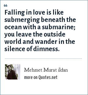 Mehmet Murat ildan: Falling in love is like submerging beneath the ocean with a submarine; you leave the outside world and wander in the silence of dimness.