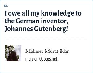 Mehmet Murat ildan: I owe all my knowledge to the German inventor, Johannes Gutenberg!