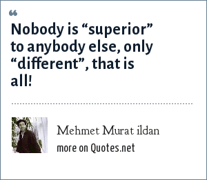 "Mehmet Murat ildan: Nobody is ""superior"" to anybody else, only ""different"", that is all!"