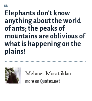 Mehmet Murat ildan: Elephants don't know anything about the world of ants; the peaks of mountains are oblivious of what is happening on the plains!