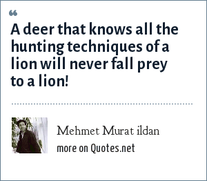 Mehmet Murat ildan: A deer that knows all the hunting techniques of a lion will never fall prey to a lion!