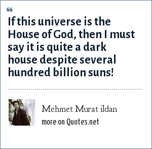 Mehmet Murat ildan: If this universe is the House of God, then I must say it is quite a dark house despite several hundred billion suns!