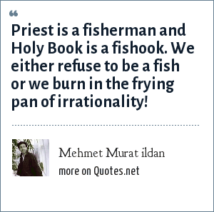 Mehmet Murat ildan: Priest is a fisherman and Holy Book is a fishook. We either refuse to be a fish or we burn in the frying pan of irrationality!