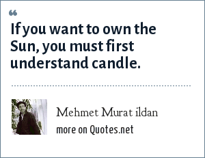 Mehmet Murat ildan: If you want to own the Sun, you must first understand candle.