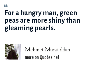 Mehmet Murat ildan: For a hungry man, green peas are more shiny than gleaming pearls.
