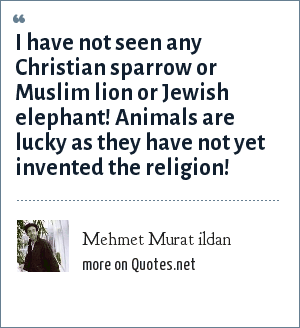 Mehmet Murat ildan: I have not seen any Christian sparrow or Muslim lion or Jewish elephant! Animals are lucky as they have not yet invented the religion!